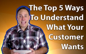 The Top 5 Ways To Understand What Your Customer Wants